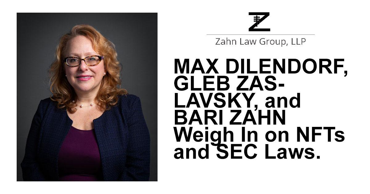 Max Dilendorf, Gleb Zaslavsky, and Bari Zahn Weigh In on NFTs and SEC Laws.,Zahn Law Media Portal